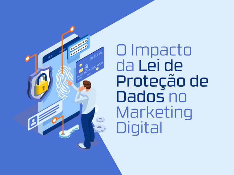 Descubra o impacto que a lei geral de proteção de dados vai provocar nas estratégias de marketing digital.